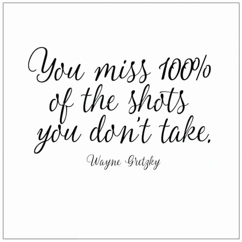 You miss 100% of the shots you don't take. Wayne Gretzky