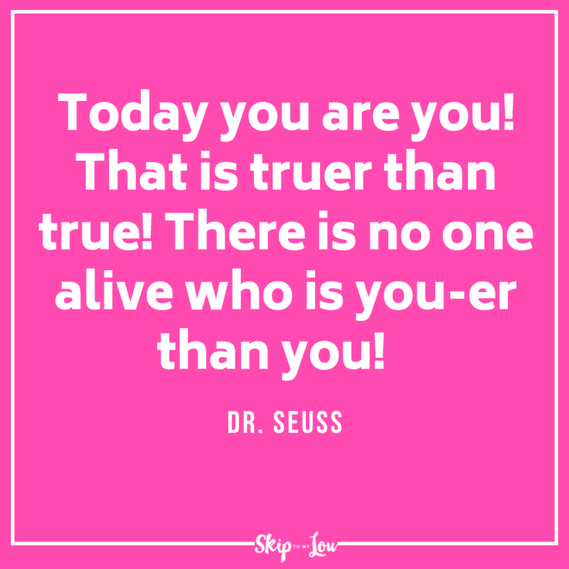 Today you are you! That is truer than true! There is no one alive who is you-er than you! Dr Seuss Quote