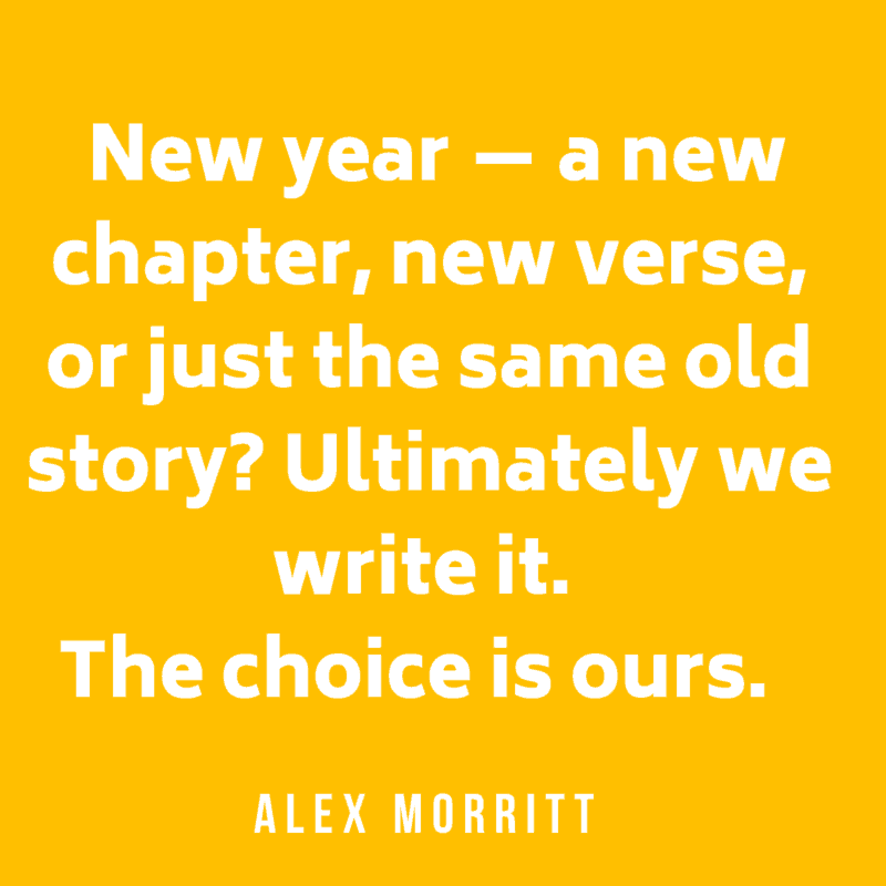 New year — a new chapter, new verse, or just the same old story? Ultimately we write it. The choice is ours. Alex Morritt