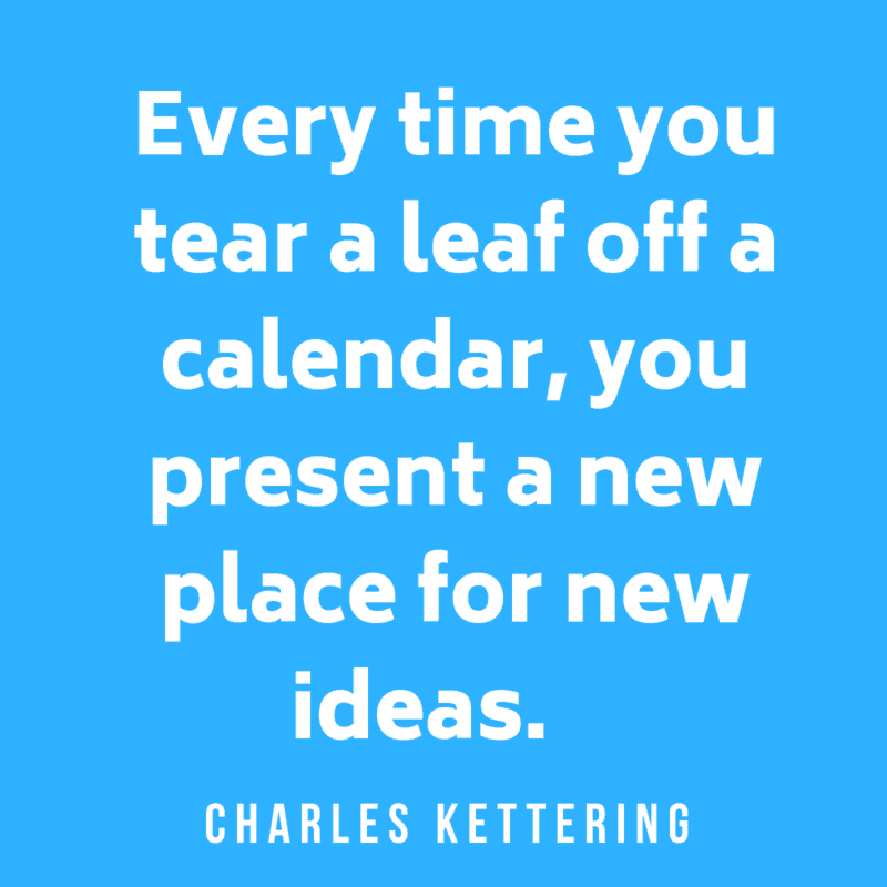 Every time you tear a leaf off a calendar, you present a new place for new ideas. Charles Kettering