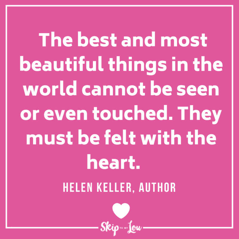 The best and most beautiful things in the world cannot be seen or even touched. They must be felt with the heart. Helen Keller, Author