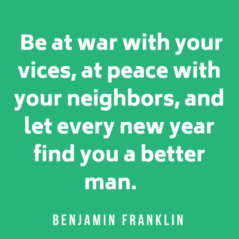 Be at war with your vices, at peace with your neighbors, and let every new year find you a better man.