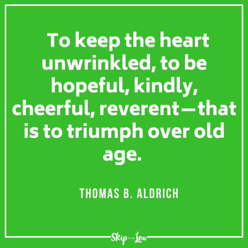 To keep the heart unwrinkled, to be hopeful, kindly, cheerful, reverent—that is to triumph over old age. Thomas B. Aldrich
