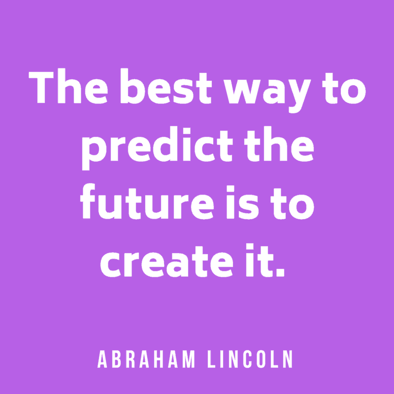The best way to predict the future is to create it. Abraham Lincoln