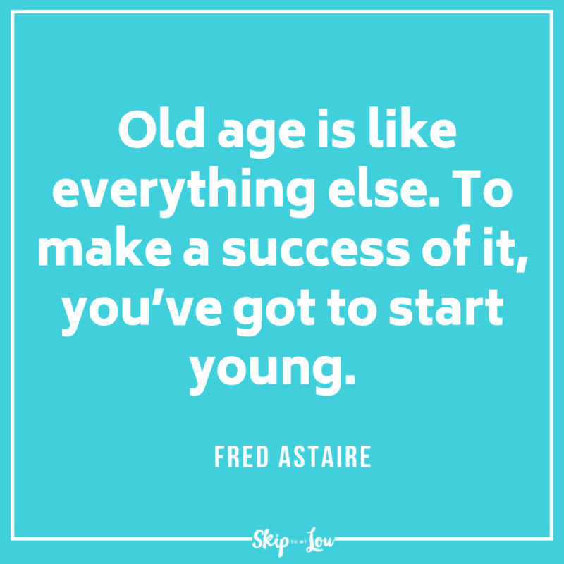 Old age is like everything else. To make a success of it, you've got to start young. Fred Astaire quote