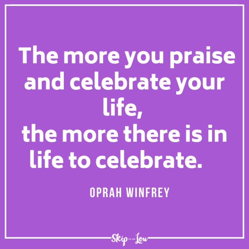 The more you praise and celebrate your life, the more there is in life to celebrate. Oprah Winfrey quote