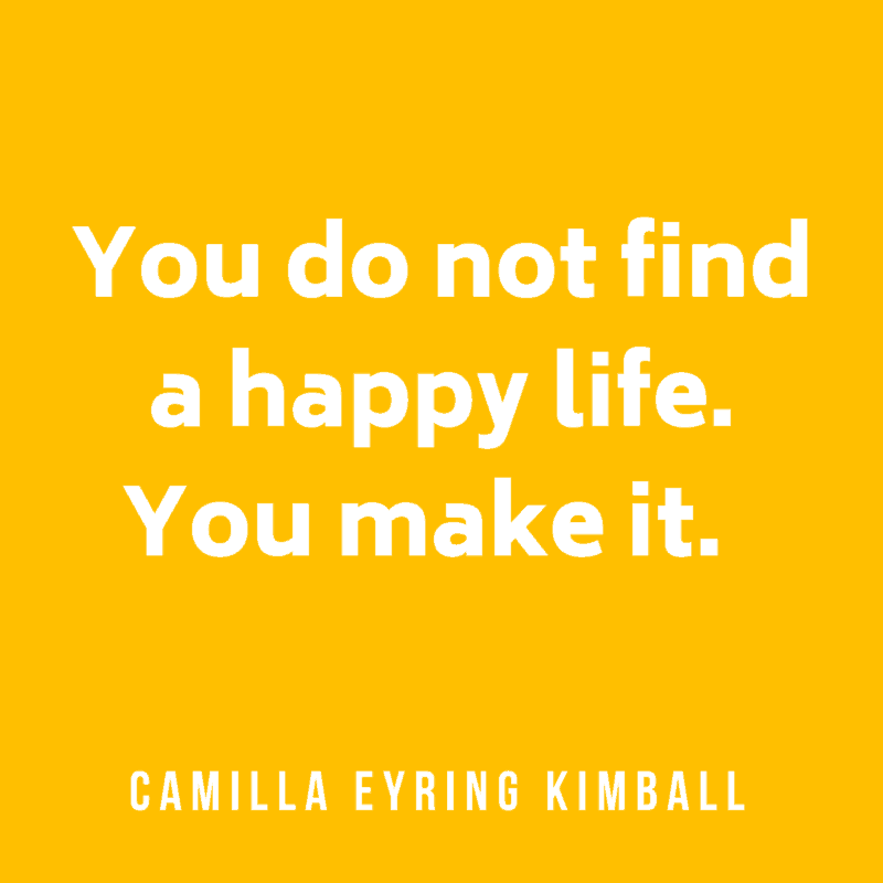 You do not find a happy life. You make it. Camilla Eyring Kimball