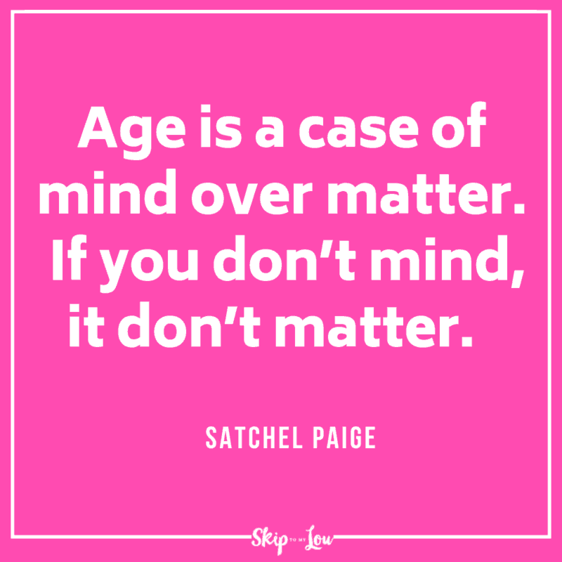 Age is a case of mind over matter. If you don't mind, it don't matter. Satchel Paige quote