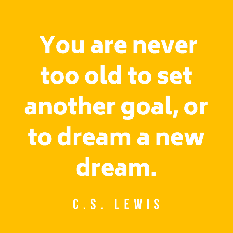You are never too old to set another goal, or to dream a new dream. C.S. Lewis