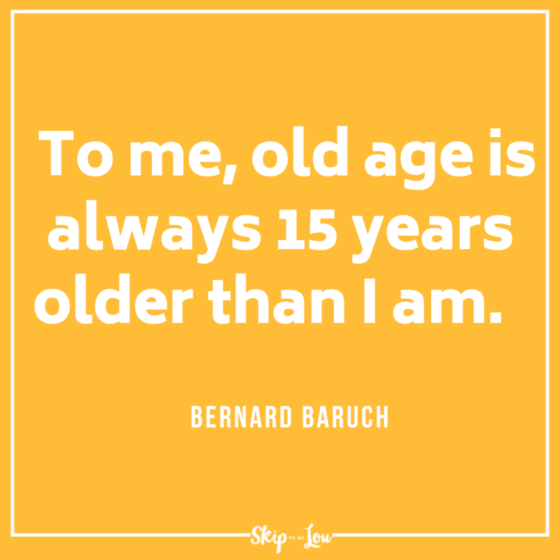 To me, old age is always 15 years older than I am. Bernard Baruch quote