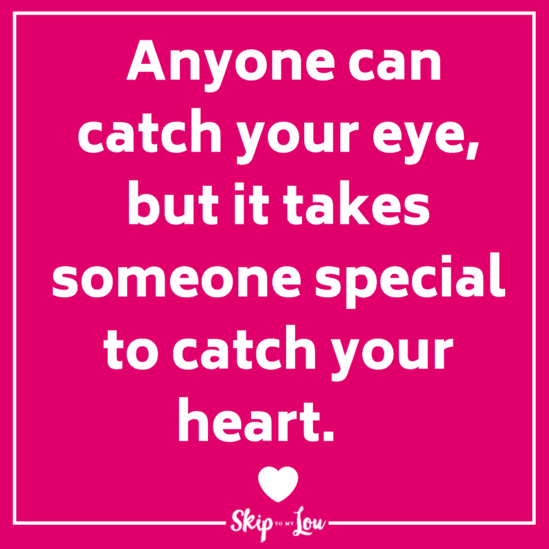 Anyone can catch your eye, but it takes someone special to catch your heart. Love saying