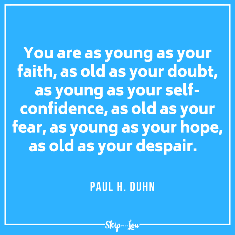 You are as young as your faith, as old as your doubt, as young as your self-confidence, as old as your fear, as young as your hope, as old as your despair. Paul H. Duhn quote