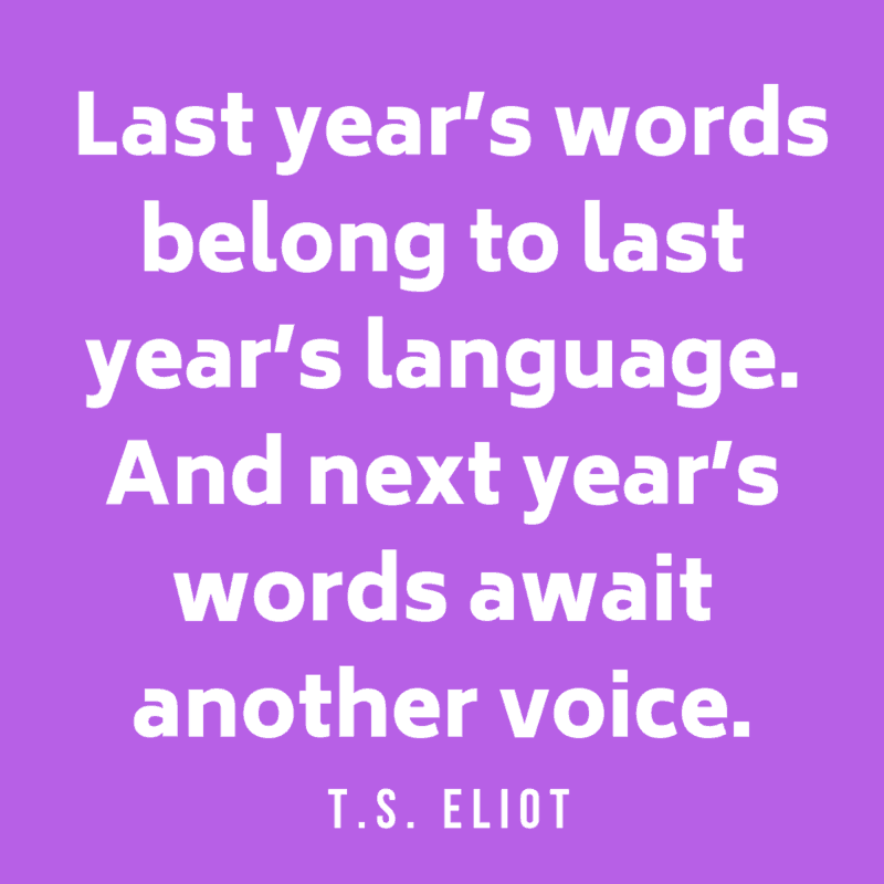 Last year's words belong to last year's language. And next year's words await another voice.T.S. Eliot