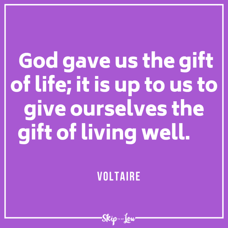 God gave us the gift of life; it is up to us to give ourselves the gift of living well. Voltaire quote