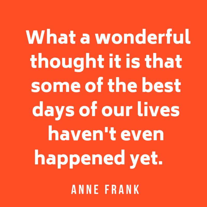 What a wonderful thought it is that some of the best days of our lives haven't even happened yet. Anne Frank