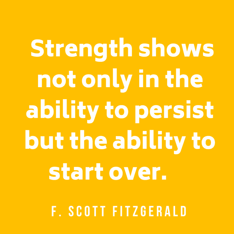 Strength shows not only in the ability to persist but the ability to start over. F. Scott Fitzgerald