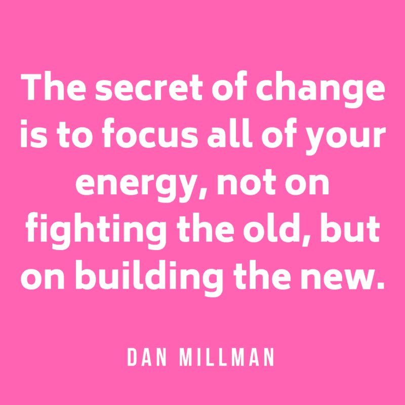The secret of change is to focus all of your energy, not on fighting the old, but on building the new. Dan Millman