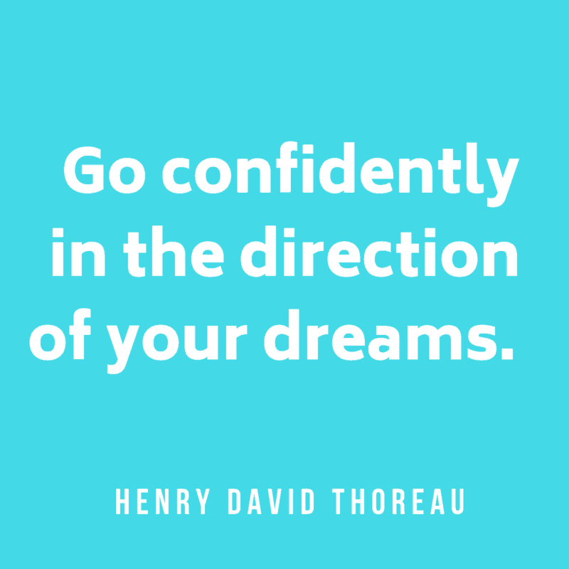 Go confidently in the direction of your dreams. Henry David Thoreau