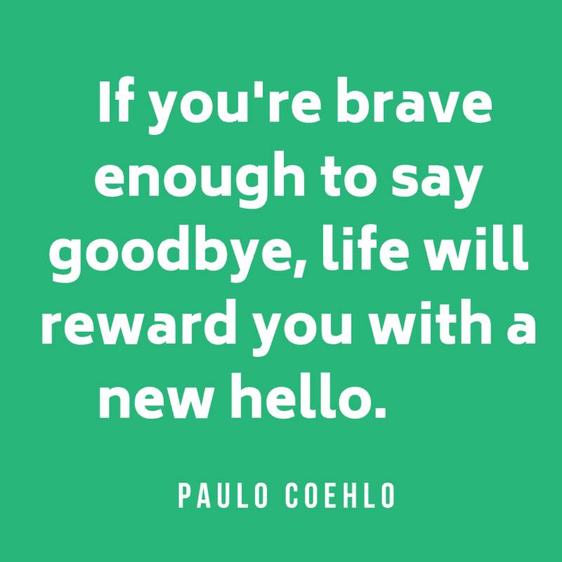 If you're brave enough to say goodbye, life will reward you with a new hello. Paulo Coehlo
