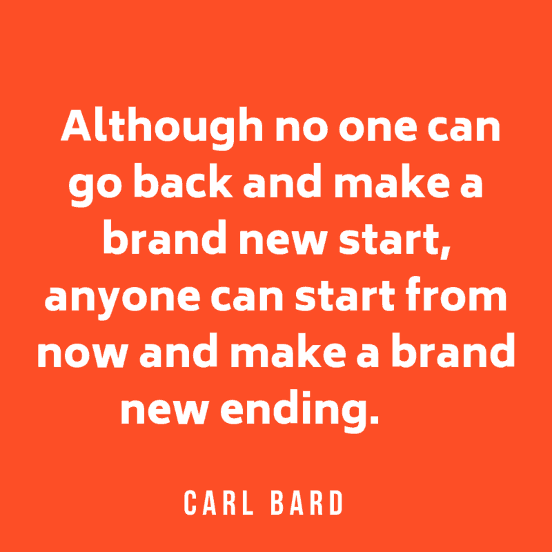 Although no one can go back and make a brand new start, anyone can start from now and make a brand new ending.  Carl Bard