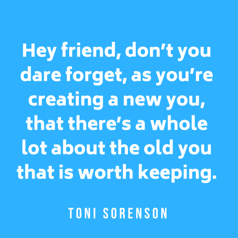 Hey friend, don't you dare forget, as you're creating a new you, that there's a whole lot about the old you that is worth keeping. Toni Sorenson