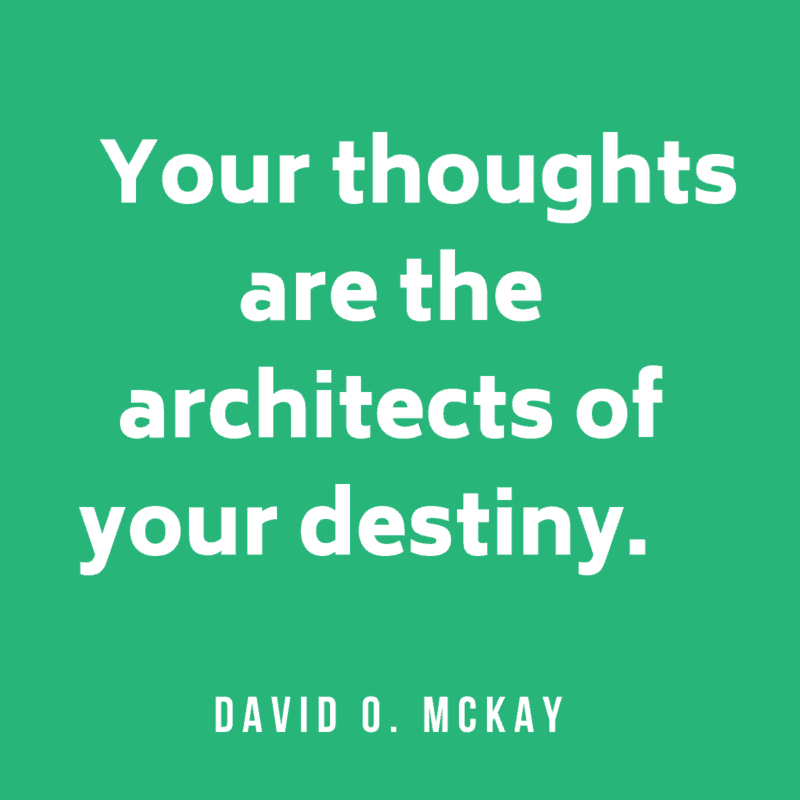 Your thoughts are the architects of your destiny. David O. McKay