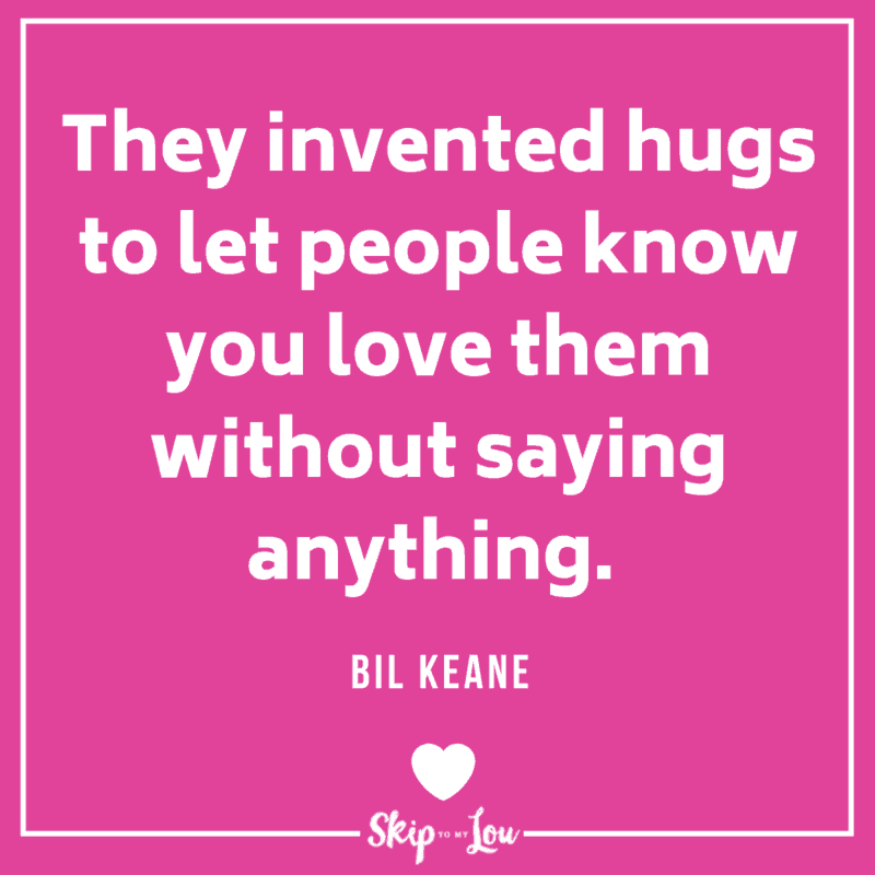 They invented hugs to let people know you love them without saying anything. Bil Keane