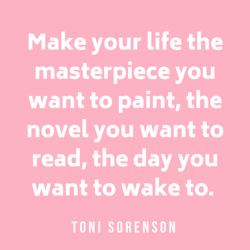 Make your life the masterpiece you want to paint, the novel you want to read, the day you want to wake to. Toni Sorenson