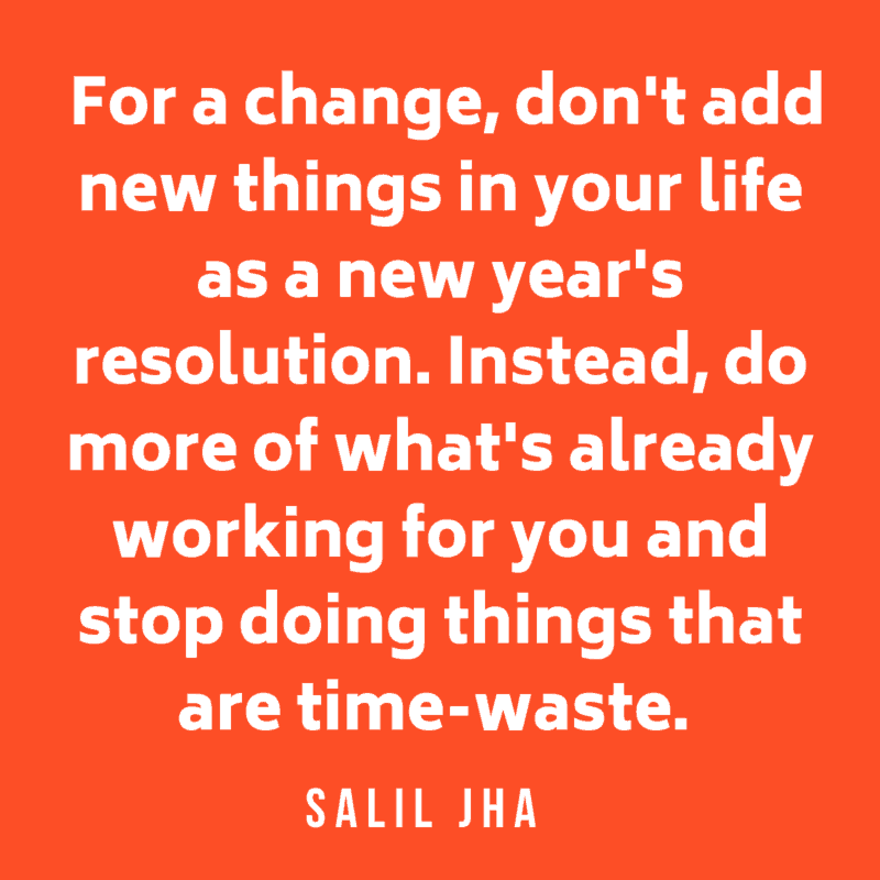 For a change, don't add new things in your life as a new year's resolution. Instead, do more of what's already working for you and stop doing things that are time-waste. Salil Jha