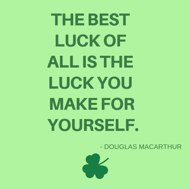 The best luck of all is the luck you make for yourself. -Douglas MacArthur
