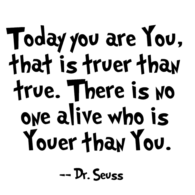 Today you are You, that is truer than true. There is no one alive who is Youer than You. ― Dr. Seuss
