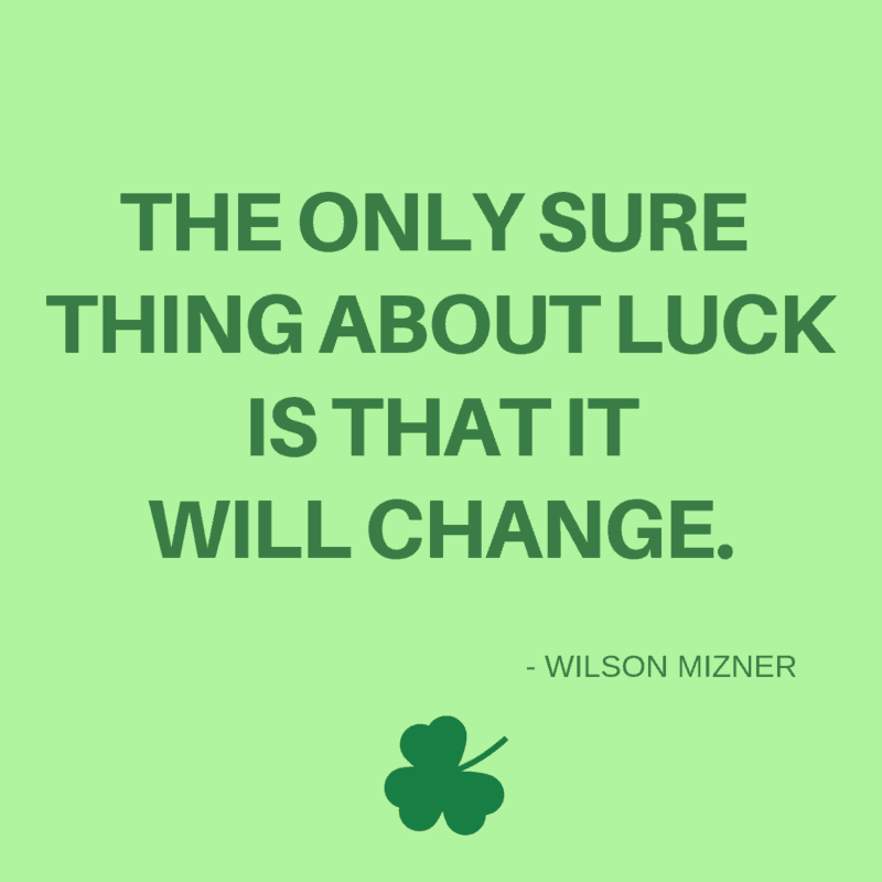 The only sure thing about luck is that it will change. -Wilson Mizner