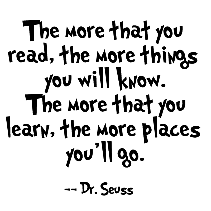 The more that you read, the more things you will know. The more that you learn, the more places you'll go. ― Dr. Seuss