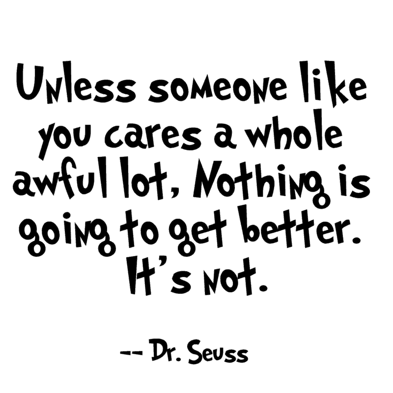 Unless someone like you cares a whole awful lot, Nothing is going to get better. It's not. ― Dr. Seuss