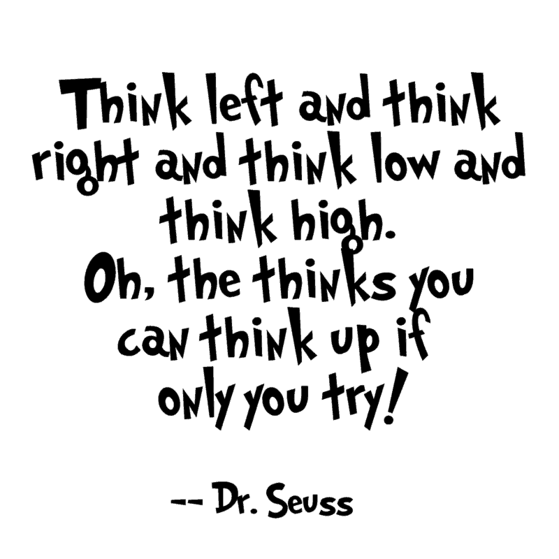 Think left and think right and think low and think high. Oh, the thinks you can think up if only you try!  ― Dr. Seuss printable quote