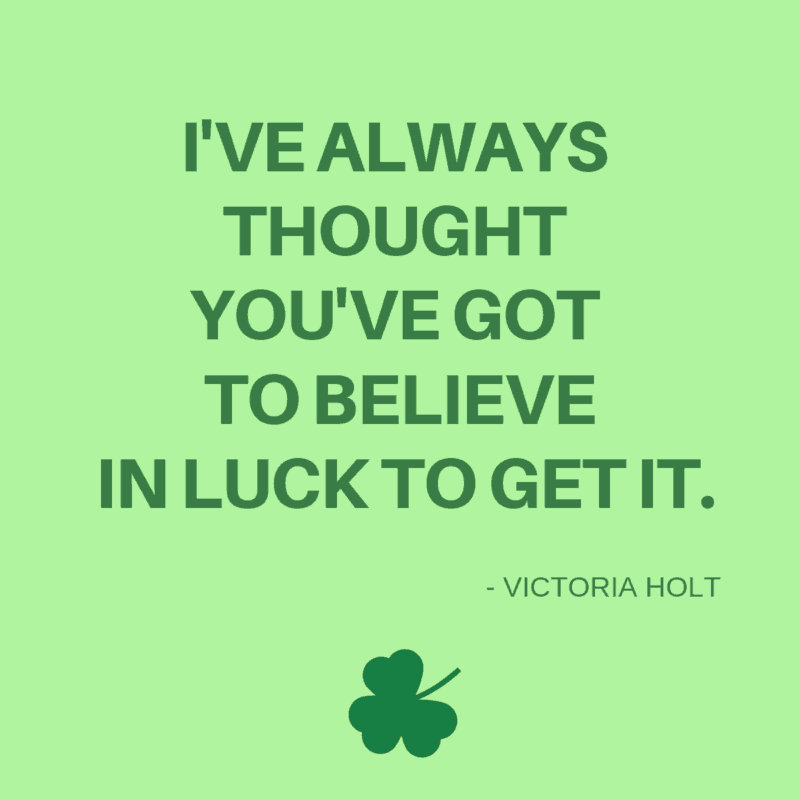 I've always thought you've got to believe in luck to get it. -Victoria Holt