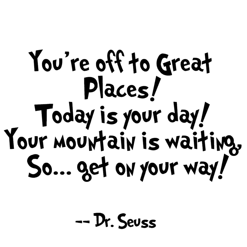 You're off to Great Places! Today is your day! Your mountain is waiting, So... get on your way! ― Dr. Seuss
