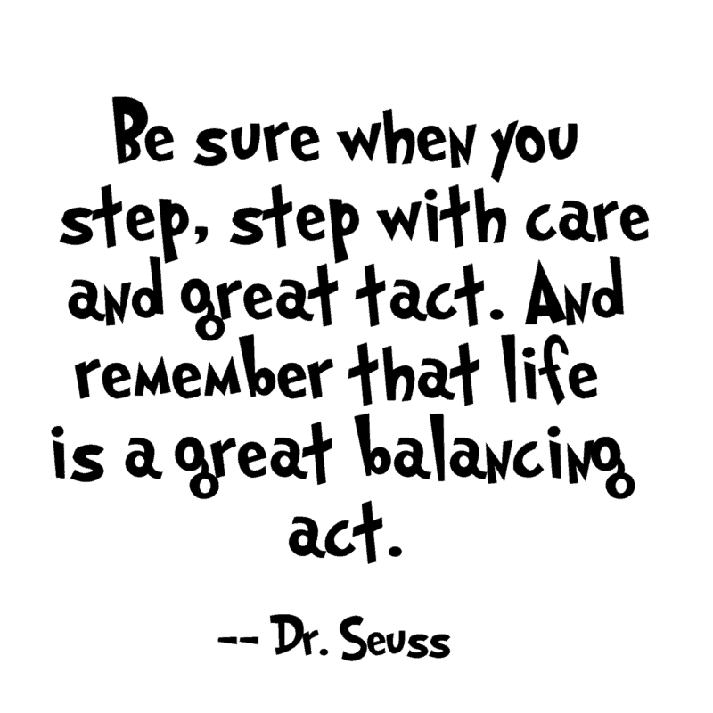 Be sure when you step, step with care and great tact. And remember that life is a greatbalancing act. –Dr. Seuss