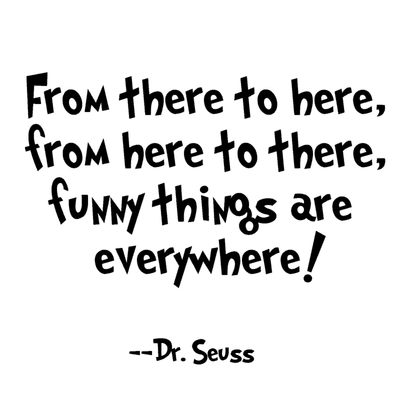 From there to here, from here to there, funny things are everywhere! ―Dr. Seuss