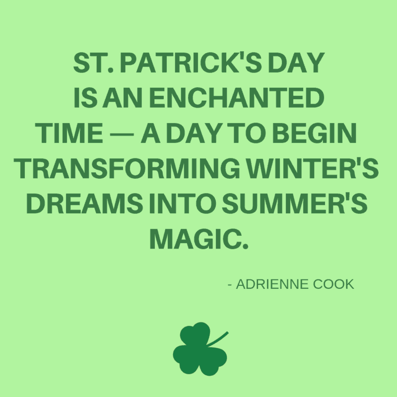 St. Patrick's Day is an enchanted time — a day to begin transforming winter's dreams into summer's magic. -Adrienne Cook