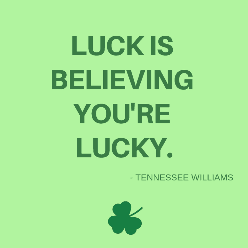 Luck is believing you're lucky. -Tennessee Williams