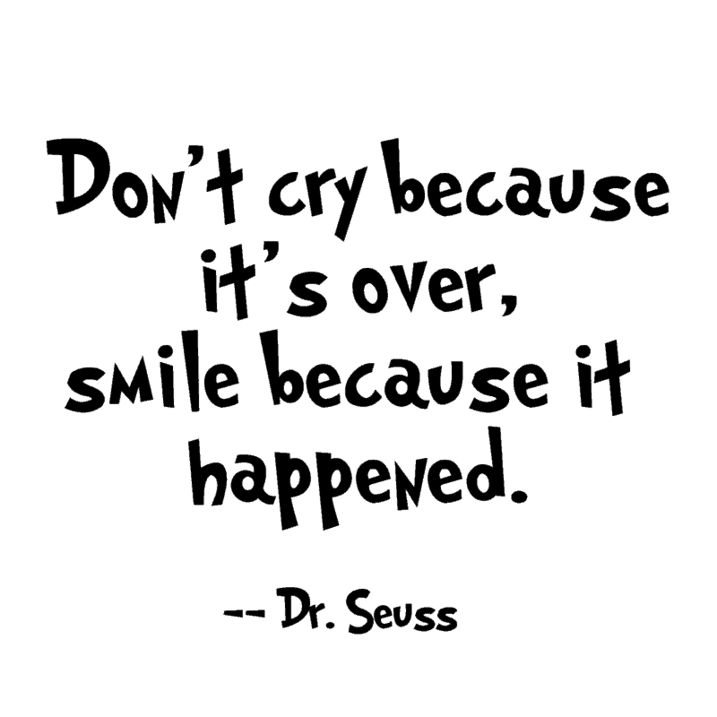Don't cry because it's over, smile because it happened. ― Dr. Seuss