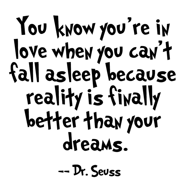 You know you're in love when you can't fall asleep because reality is finally better than your dreams. ― Dr. Seuss