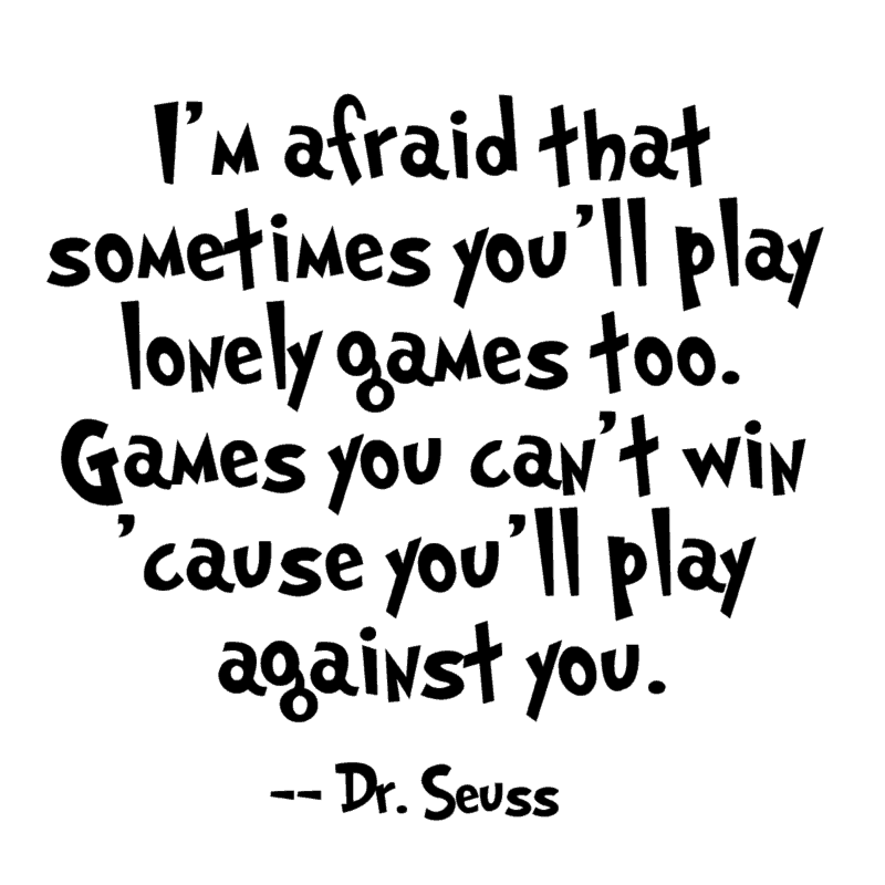 I'm afraid that sometimes you'll play lonely games too. Games you can't win 'cause you'll play against you. ― Dr. Seuss