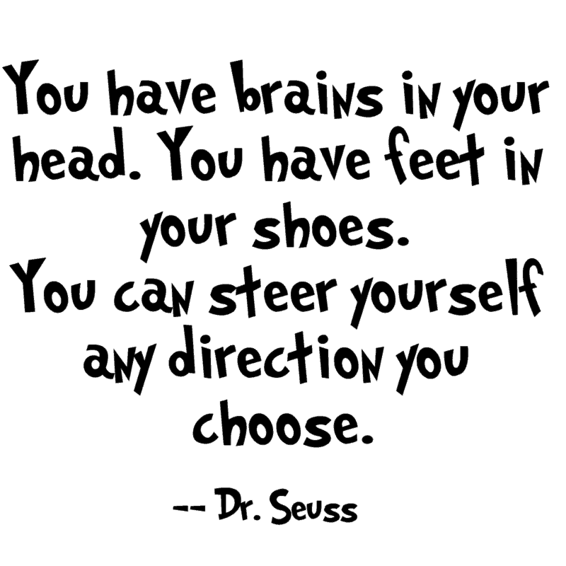 You have brains in your head. You have feet in your shoes. You can steer yourself any direction you choose.― Dr. Seuss