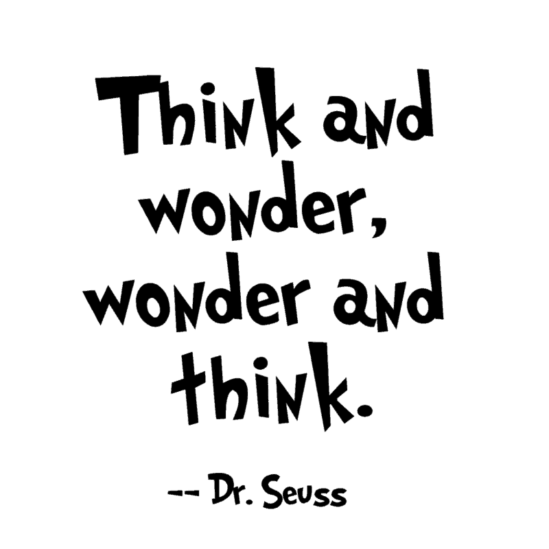 Think and wonder, wonder and think. ― Dr. Seuss