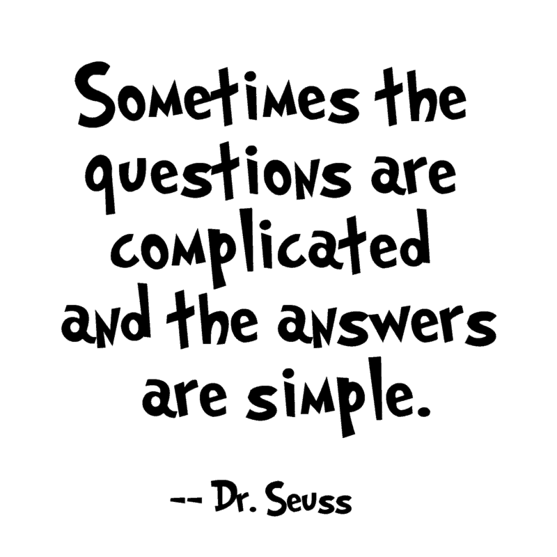 Sometimes the questions are complicated and the answers are simple. ― Dr. Seuss