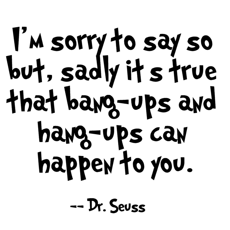 I'm sorry to say so but, sadly it's true that bang-ups and hang-ups can happen to you. – Dr. Seuss