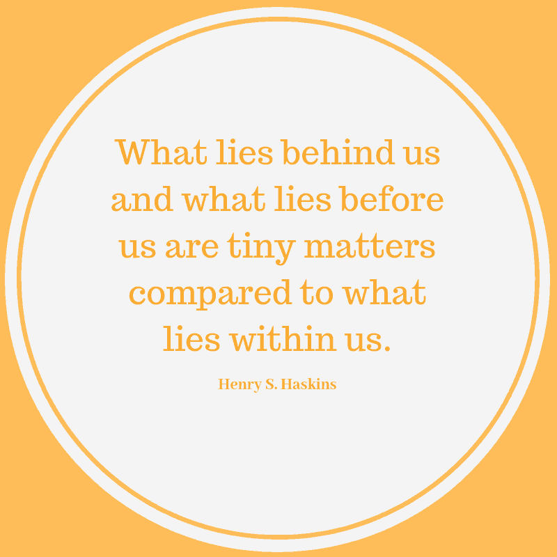 What lies behind us and what lies before us are tiny matters compared to what lies within us. – Henry S. Haskins