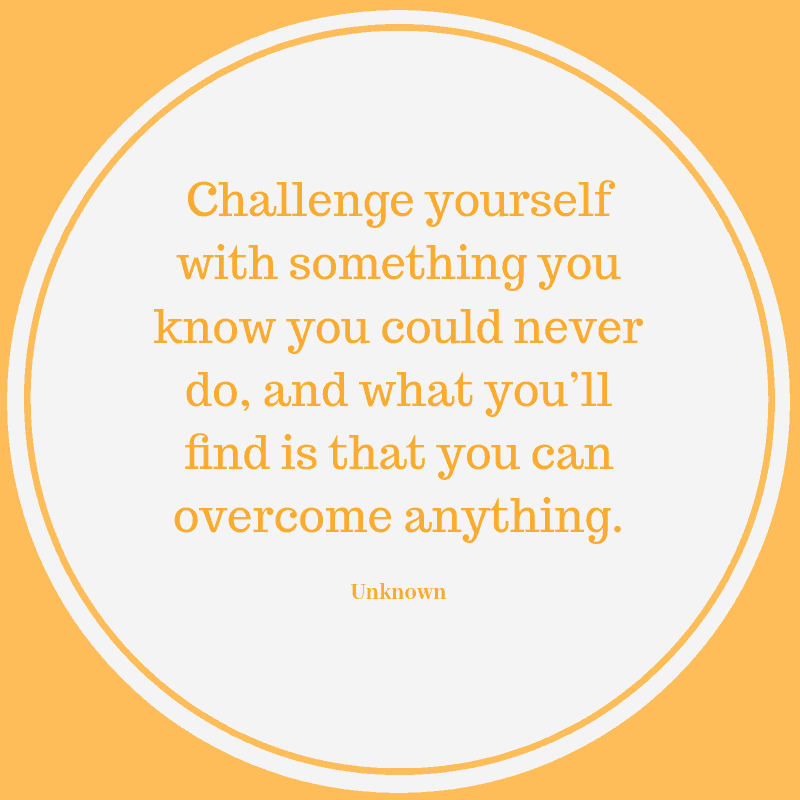 Challenge yourself with something you know you could never do, and what you'll find is that you can overcome anything. – Unknown